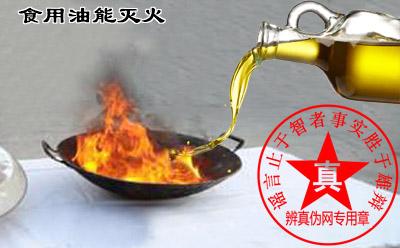 食用油能灭火的方法是真的。油锅着火千万不要用水来灭火,千万不要用面粉来灭火——辨真伪网
