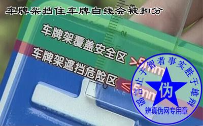 车牌架挡住车牌白线会被扣分是假的。《中华人民共和国机动车号牌》安装标准是适用于全国的——辨真伪网