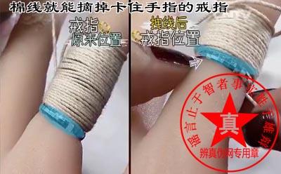 用棉线就能摘掉卡住手指的戒指是真的。如果戒指卡的太紧太久建议还是要先拨打119或者120——辨真伪网